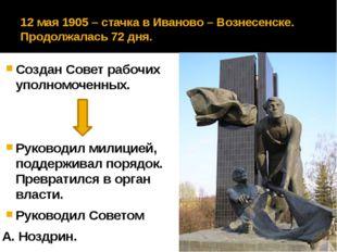 12 мая 1905 – стачка в Иваново – Вознесенске. Продолжалась 72 дня. Создан Сов