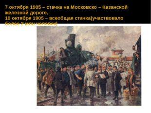 7 октября 1905 – стачка на Московско – Казанской железной дороге. 10 октября