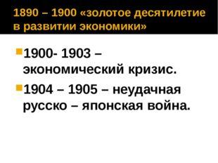 1890 – 1900 «золотое десятилетие в развитии экономики» 1900- 1903 – экономиче