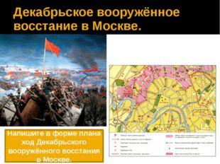 Декабрьское вооружённое восстание в Москве. Напишите в форме плана ход Декабр