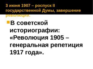 3 июня 1907 – роспуск ΙΙ государственной Думы, завершение революции. В советс