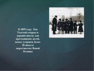 В 1859 году Лев Толстой открыл в деревне школу для крестьянских детей, помог