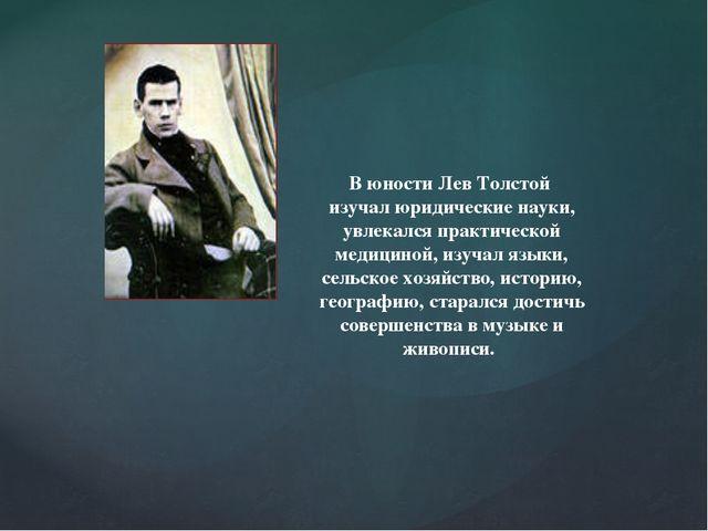 В юности Лев Толстой изучал юридические науки, увлекался практической медицин...