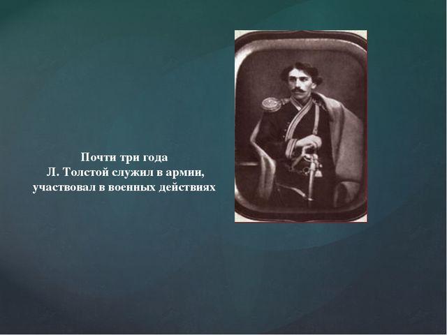 Почти три года Л. Толстой служил в армии, участвовал в военных действиях