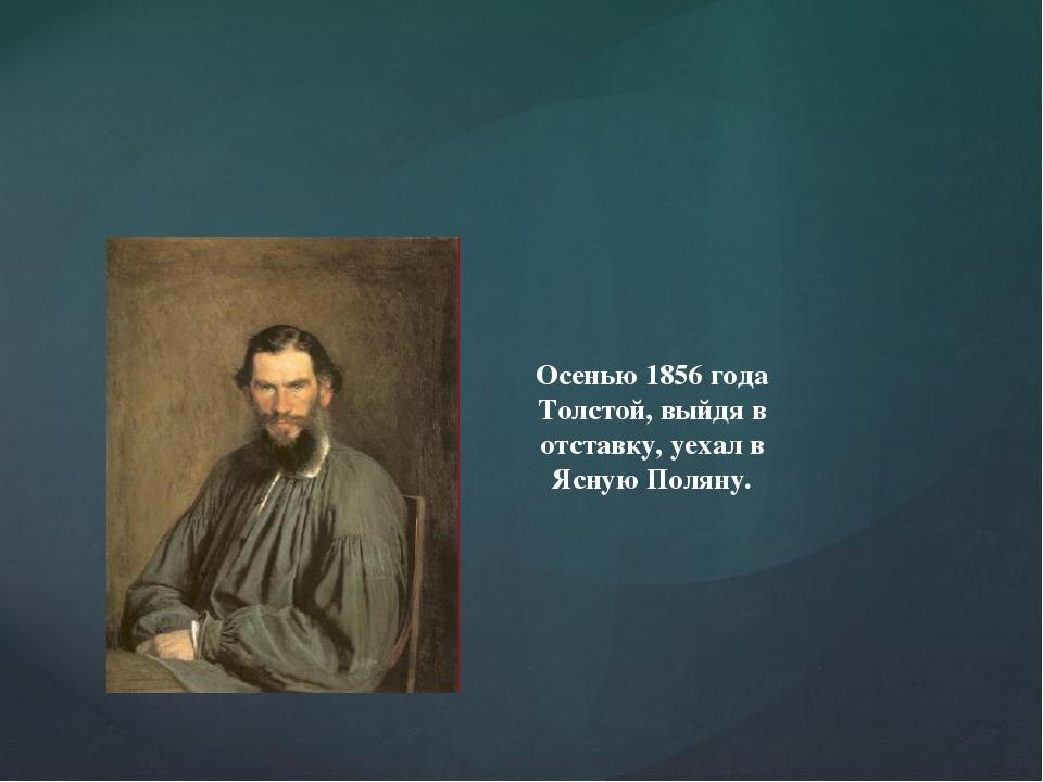 Осенью 1856 года Толстой, выйдя в отставку, уехал в Ясную Поляну.