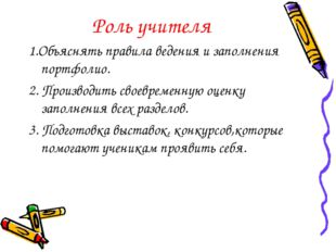 Роль учителя 1.Объяснять правила ведения и заполнения портфолио. 2. Производи