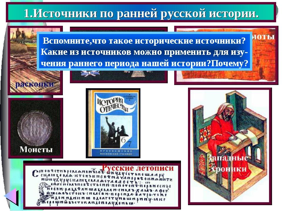 1.Источники по ранней русской истории. Вспомните,что такое исторические источ...