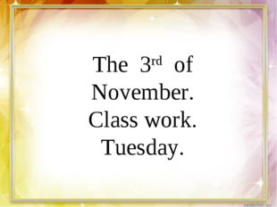 The 3rd of November. Class work. Tuesday.