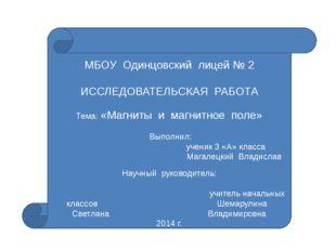 МБОУ Одинцовский лицей № 2 ИССЛЕДОВАТЕЛЬСКАЯ РАБОТА Тема: «Магниты и магнитн