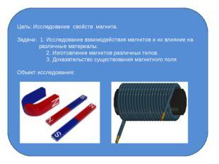 Цель: Исследование свойств магнита. Задачи: 1. Исследование взаимодействия м
