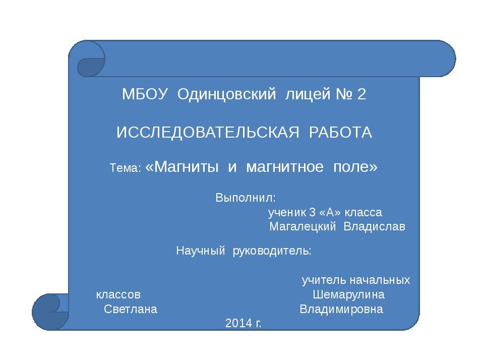 МБОУ Одинцовский лицей № 2 ИССЛЕДОВАТЕЛЬСКАЯ РАБОТА Тема: «Магниты и магнитн...