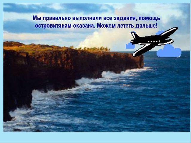 Мы правильно выполнили все задания, помощь островитянам оказана. Можем лететь...
