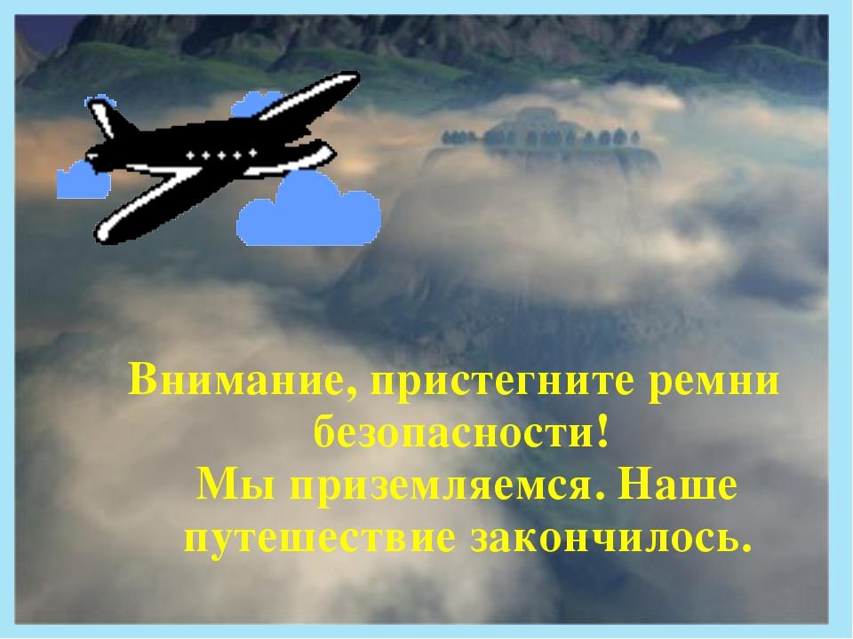 Внимание, пристегните ремни безопасности! Мы приземляемся. Наше путешествие з...