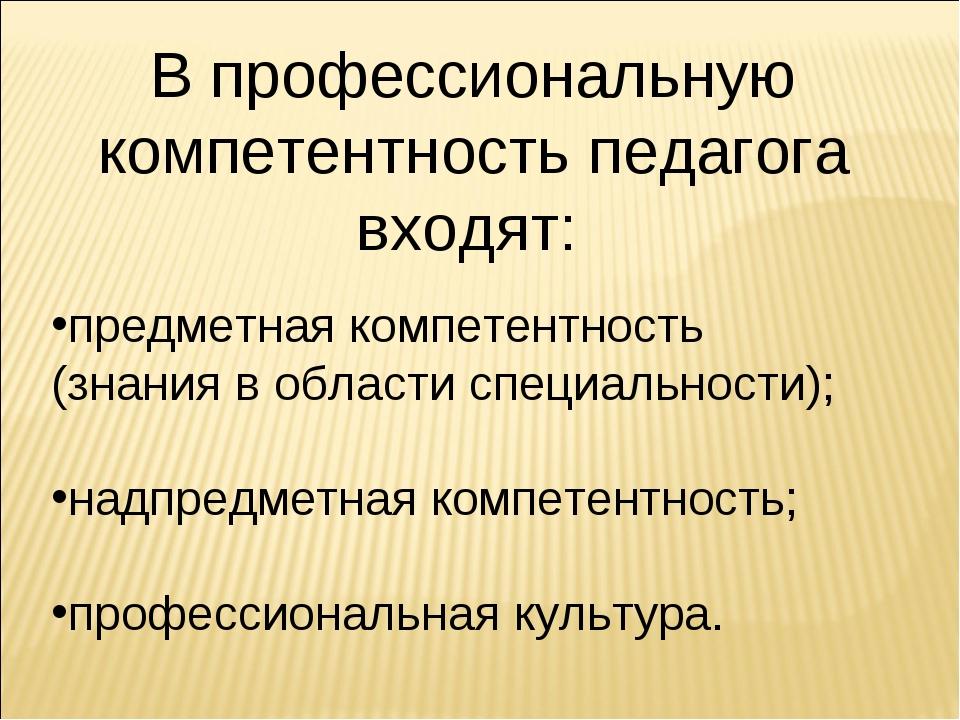 В профессиональную компетентность педагога входят: предметная компетентность...