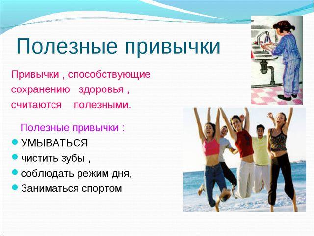 Полезные привычки Привычки , способствующие сохранению здоровья , считаются п...