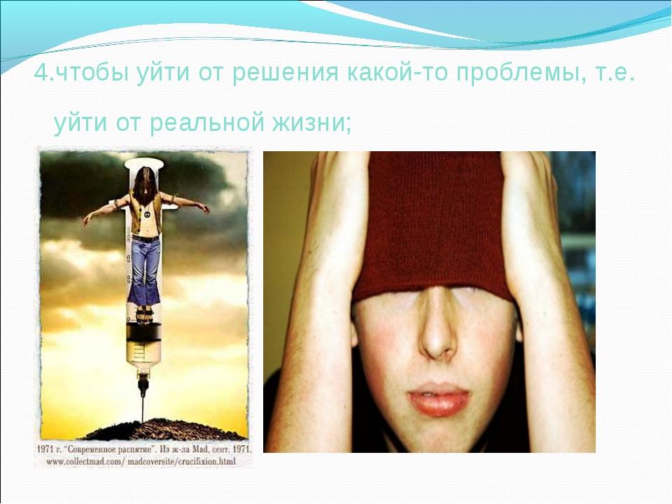 4.чтобы уйти от решения какой-то проблемы, т.е. уйти от реальной жизни;