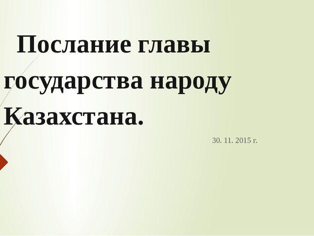 Послание главы государства народу Казахстана. 30. 11. 2015 г.