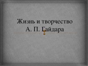 Жизнь и творчество А. П. Гайдара 