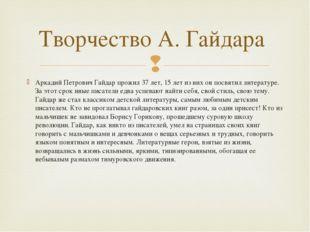 Аркадий Петрович Гайдар прожил 37 лет, 15 лет из них он посвятил литературе.