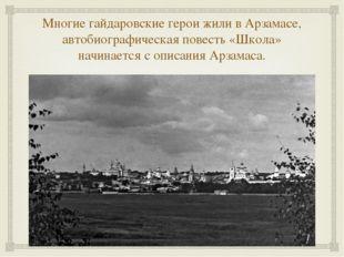 Многие гайдаровские герои жили в Арзамасе, автобиографическая повесть «Школа»