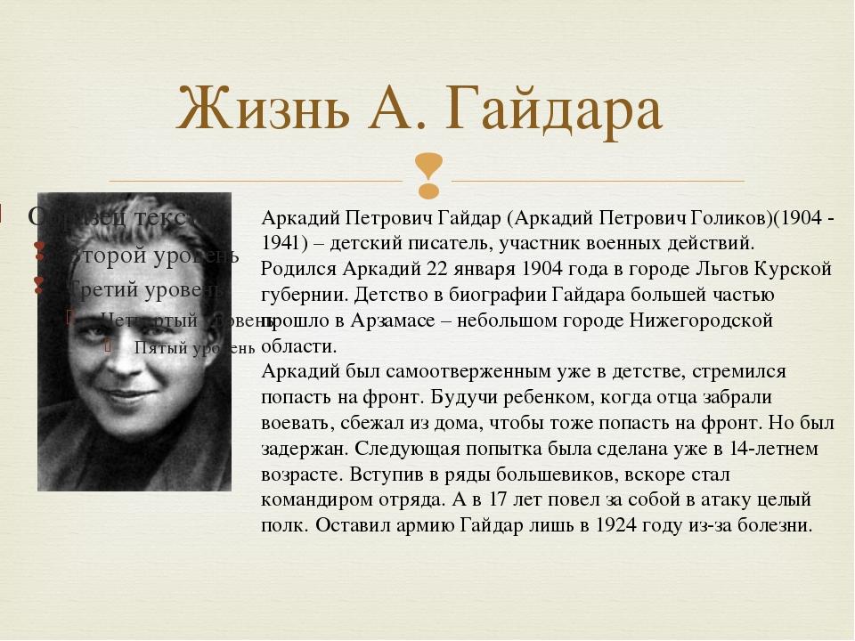 Жизнь А. Гайдара Аркадий Петрович Гайдар (Аркадий Петрович Голиков)(1904 - 19...
