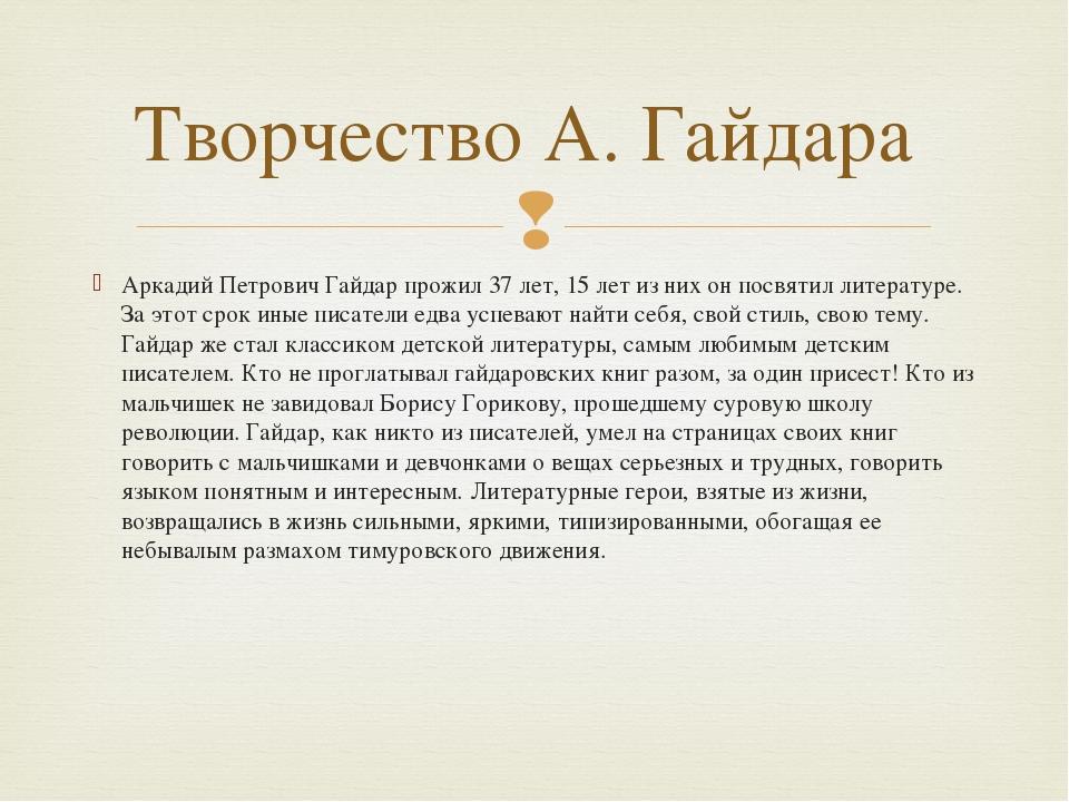 Аркадий Петрович Гайдар прожил 37 лет, 15 лет из них он посвятил литературе....