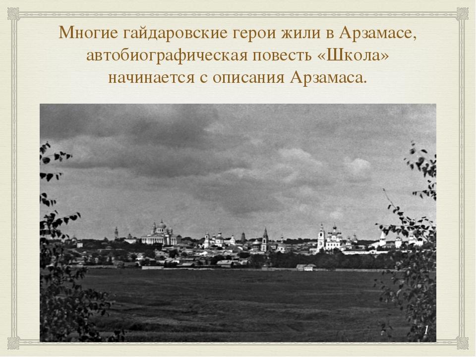 Многие гайдаровские герои жили в Арзамасе, автобиографическая повесть «Школа»...