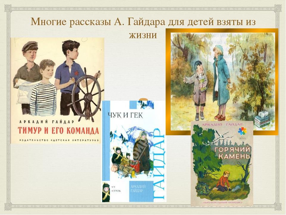 Многие рассказы А. Гайдара для детей взяты из жизни 