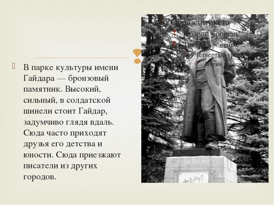 В парке культуры имени Гайдара — бронзовый памятник. Высокий, сильный, в сол...