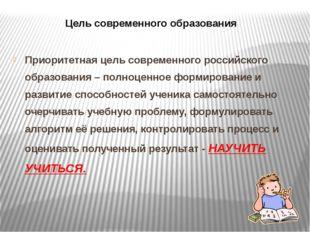 Цель современного образования Приоритетная цель современного российского обра