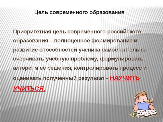 Цель современного образования Приоритетная цель современного российского обра...