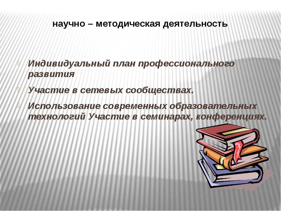 научно – методическая деятельность Индивидуальный план профессионального разв...