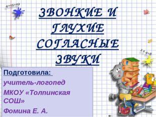 ЗВОНКИЕ И ГЛУХИЕ СОГЛАСНЫЕ ЗВУКИ Подготовила: учитель-логопед МКОУ «Толпинск