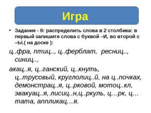 Задание - 9: распределить слова в 2 столбика: в первый запишите слова с букво