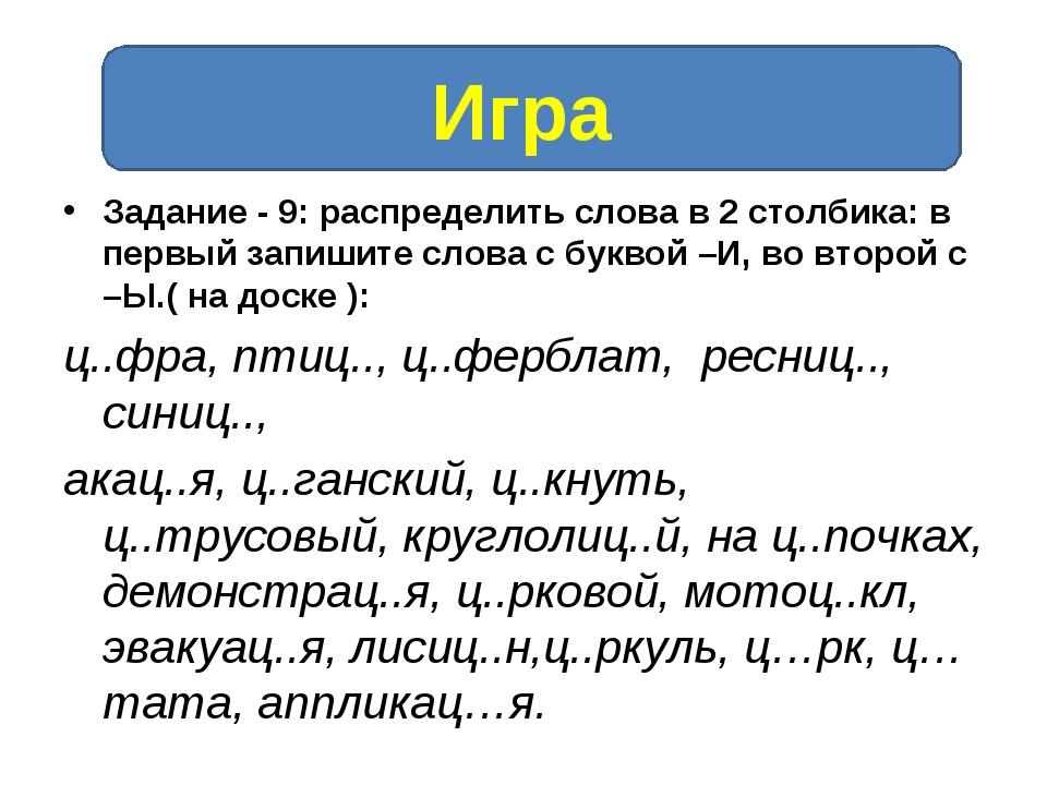 Задание - 9: распределить слова в 2 столбика: в первый запишите слова с букво...