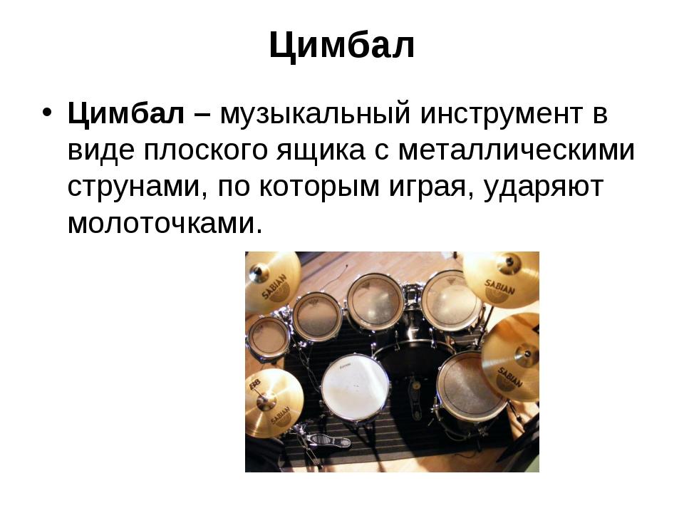 Цимбал Цимбал – музыкальный инструмент в виде плоского ящика с металлическими...