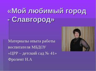 «Мой любимый город - Славгород» Материалы опыта работы воспитателя МБДОУ «ЦРР