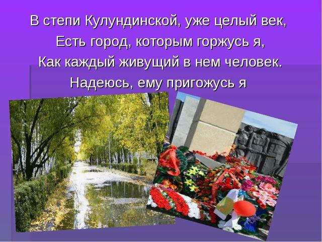 В степи Кулундинской, уже целый век, Есть город, которым горжусь я, Как кажды...