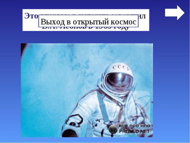 Это впервые в истории совершил В.А. Леонов в 1965 году Выход в открытый космос