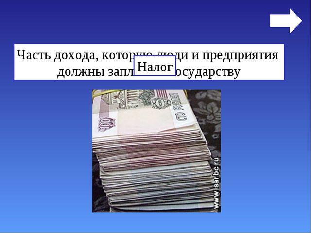 Часть дохода, которую люди и предприятия должны заплатить государству Налог