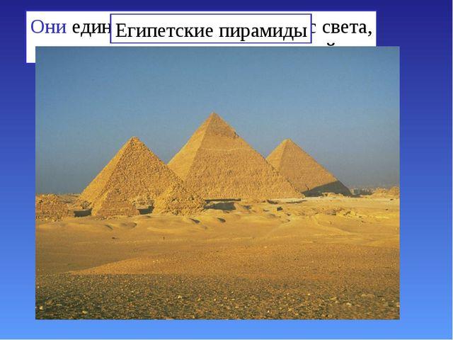 Они единственные из семи чудес света, сохранившиеся до наших дней Египетские...