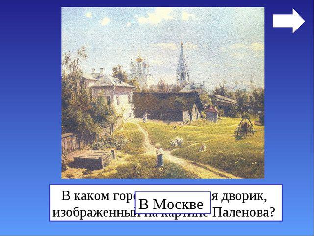 В каком городе находится дворик, изображенный на картине Паленова? В Москве