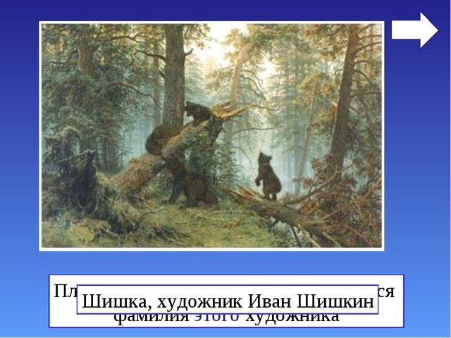 Плод дерева, с которым ассоциируется фамилия этого художника Шишка, художник...