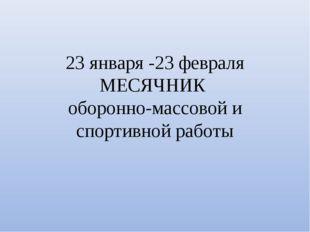 23 января -23 февраля МЕСЯЧНИК оборонно-массовой и спортивной работы