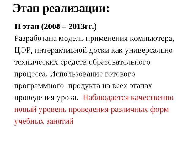 Этап реализации: II этап (2008 – 2013гг.) Разработана модель применения компь...