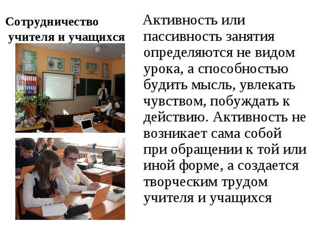 Сотрудничество учителя и учащихся Активность или пассивность занятия определ...