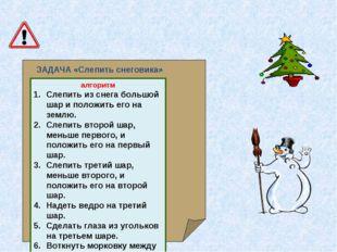 ЗАДАЧА «Слепить снеговика» алгоритм Слепить из снега большой шар и положить е