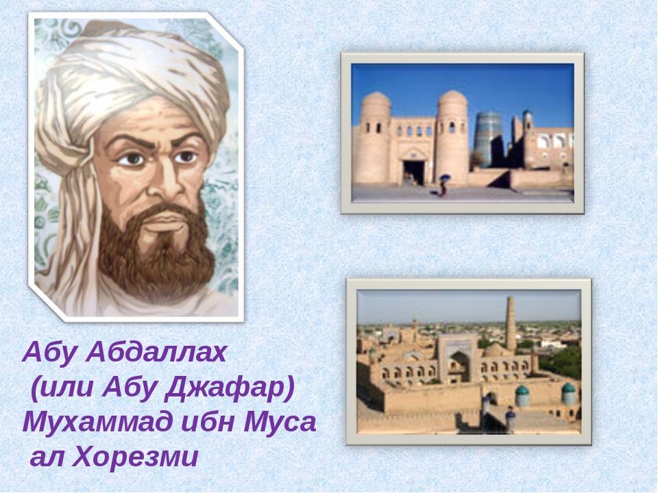 Абу Абдаллах (или Абу Джафар) Мухаммад ибн Муса ал Хорезми