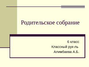 Родительское собрание 6 класс Классный рук-ль Алимбаева А.Б.