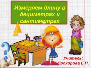 Измеряем длину в дециметрах и сантиметрах Учитель: Прохорова Е.П.